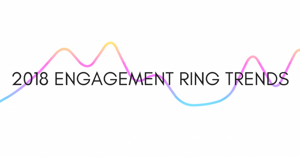 Top 2018 Engagement Ring Trends You Need to Know