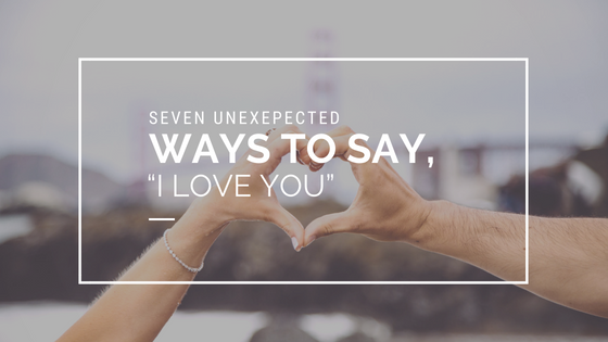 "Seven Unexpected Ways to Say, ""I Love You"""